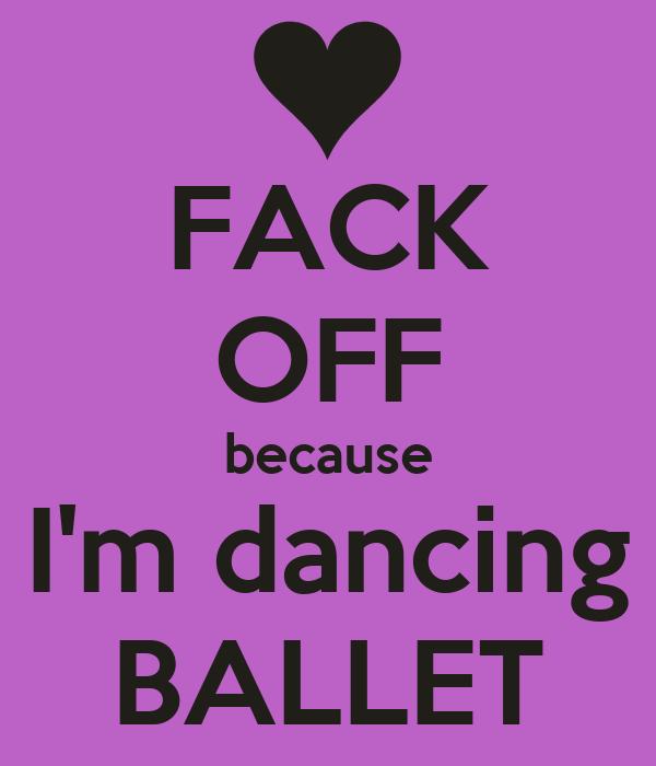 FACK OFF because I'm dancing BALLET