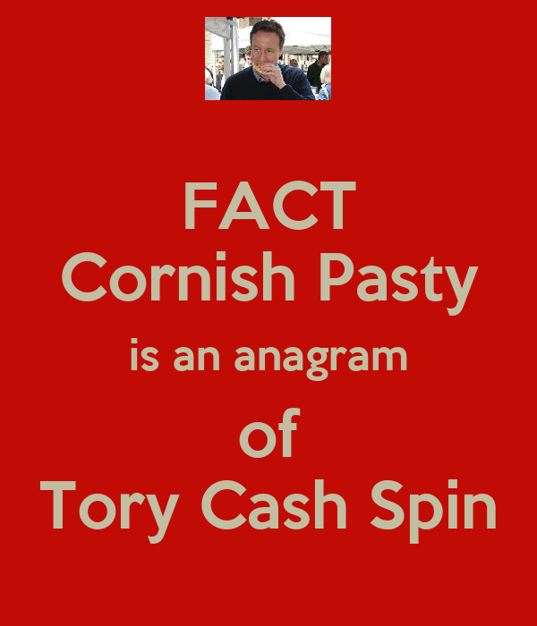 FACT Cornish Pasty is an anagram of Tory Cash Spin