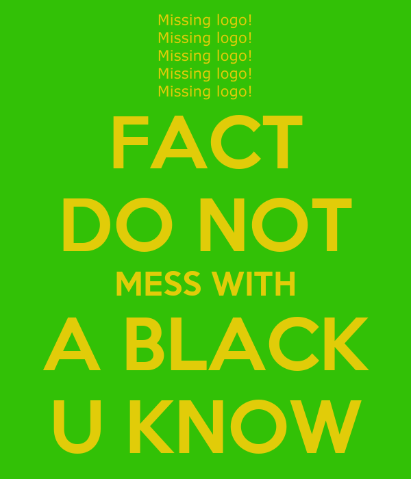 FACT DO NOT MESS WITH A BLACK U KNOW