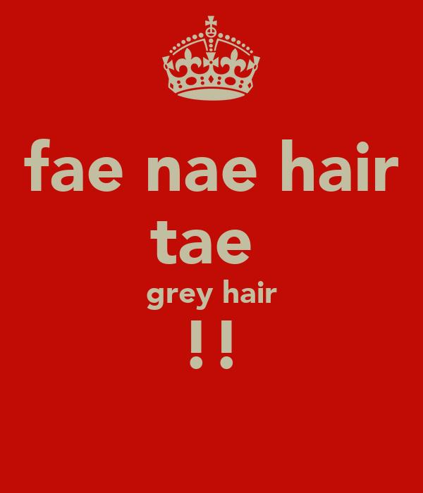 fae nae hair tae  grey hair !!
