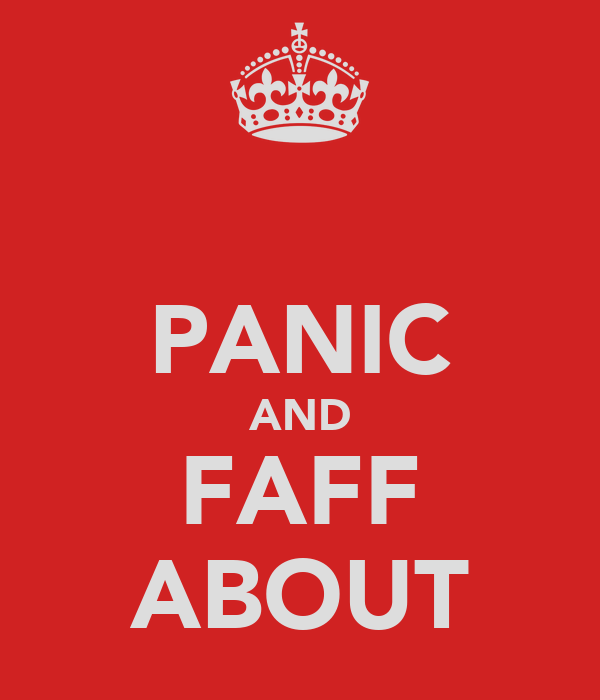 PANIC AND FAFF ABOUT