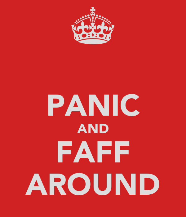 PANIC AND FAFF AROUND