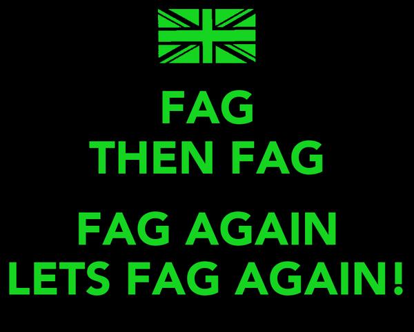 FAG THEN FAG  FAG AGAIN LETS FAG AGAIN!