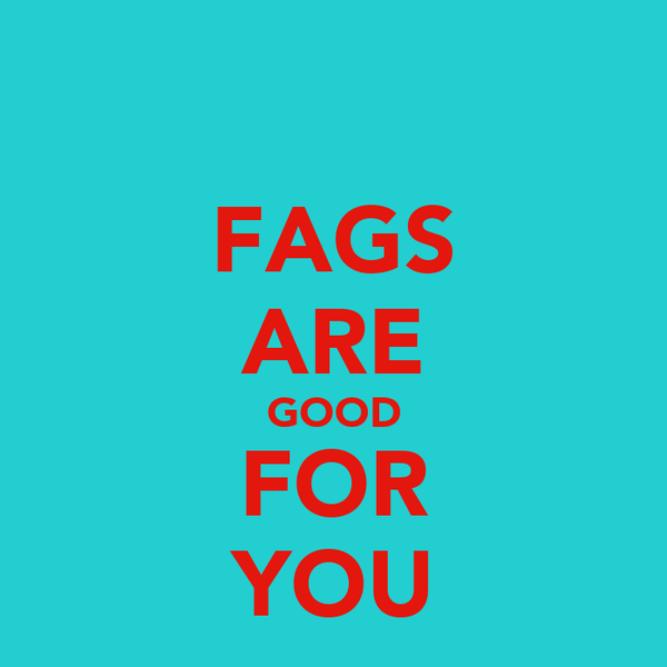 FAGS ARE GOOD FOR YOU