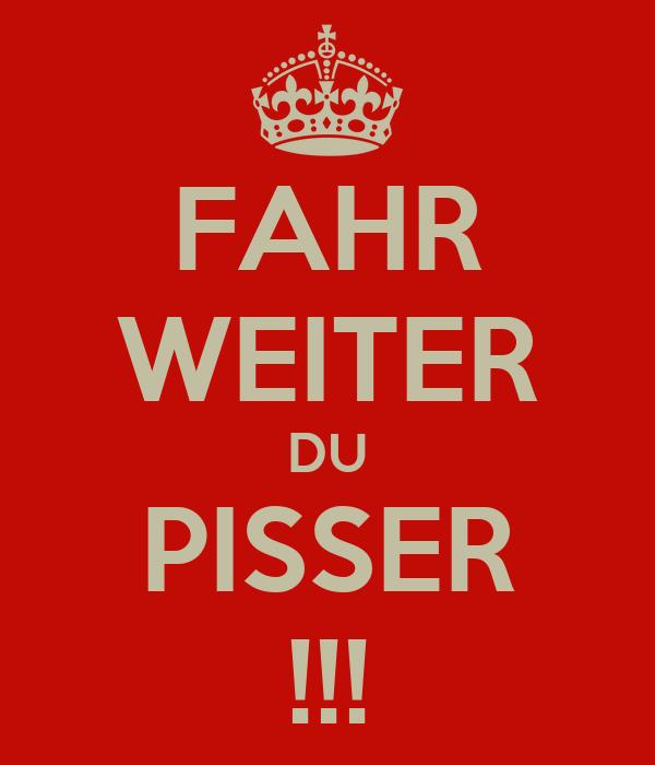 FAHR WEITER DU PISSER !!!