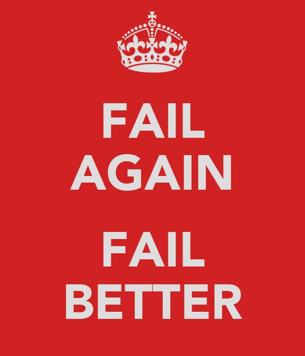 FAIL AGAIN  FAIL BETTER
