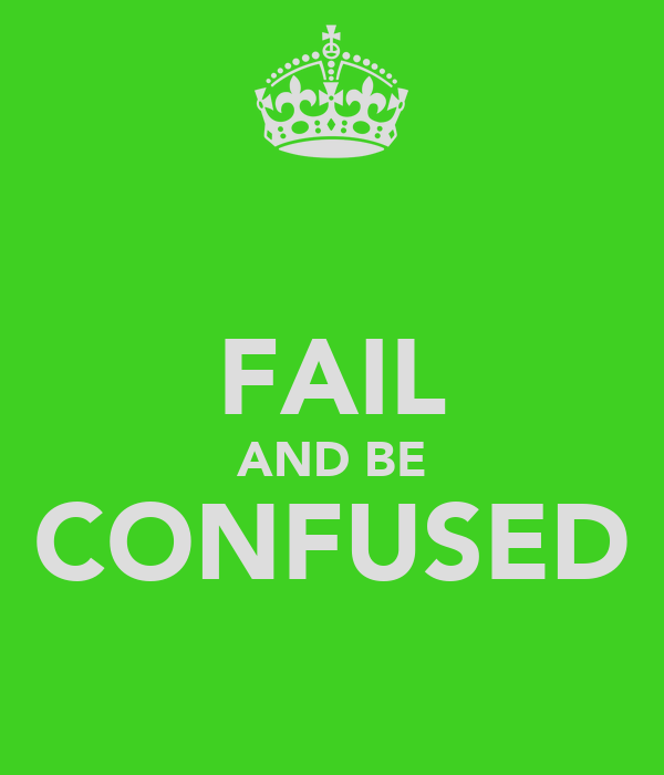 FAIL AND BE CONFUSED