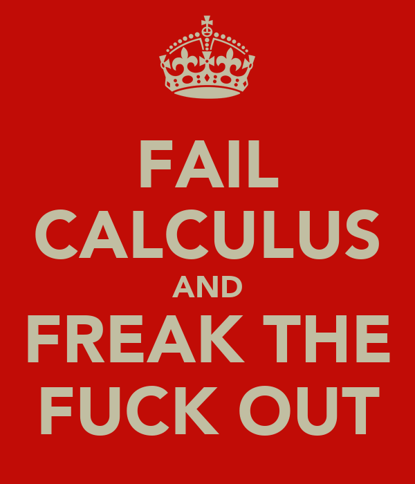 FAIL CALCULUS AND FREAK THE FUCK OUT