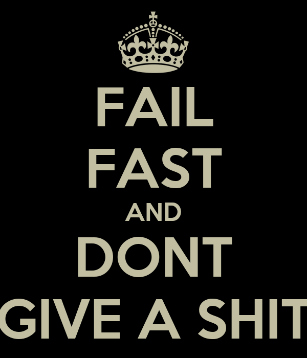 FAIL FAST AND DONT GIVE A SHIT