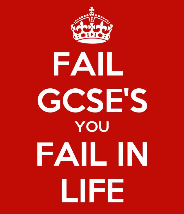 FAIL  GCSE'S YOU FAIL IN LIFE