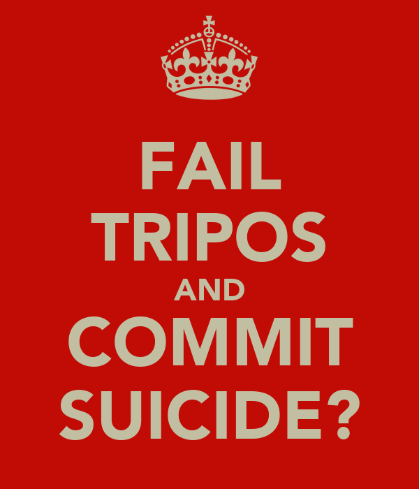 FAIL TRIPOS AND COMMIT SUICIDE?