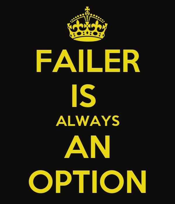 FAILER IS  ALWAYS AN OPTION