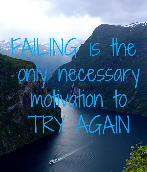 FAILING is the  only necessary  motivation to  TRY AGAIN