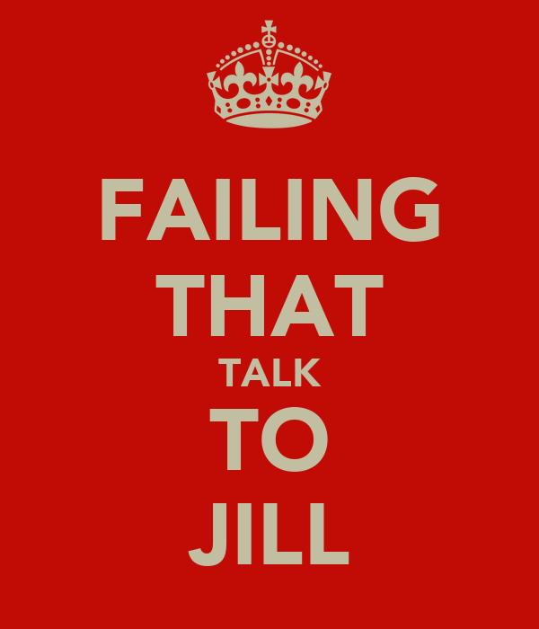 FAILING THAT TALK TO JILL