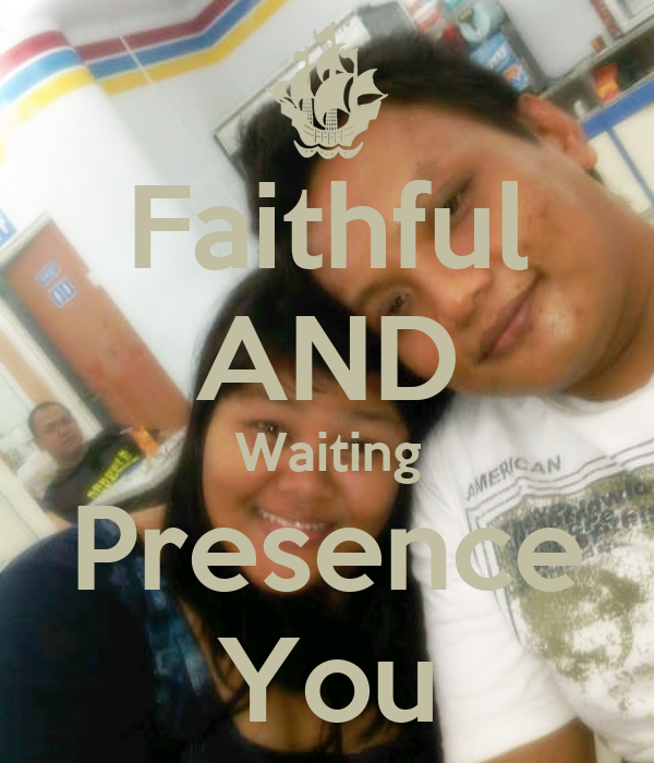 Faithful AND Waiting Presence You