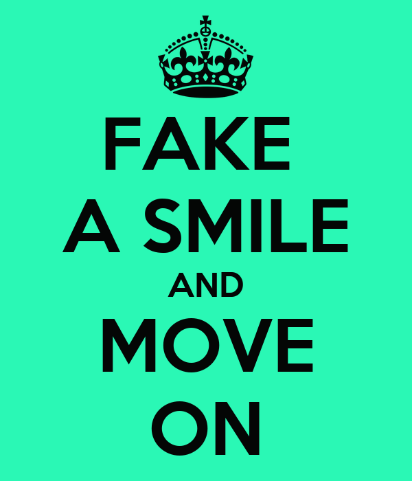 FAKE  A SMILE AND MOVE ON