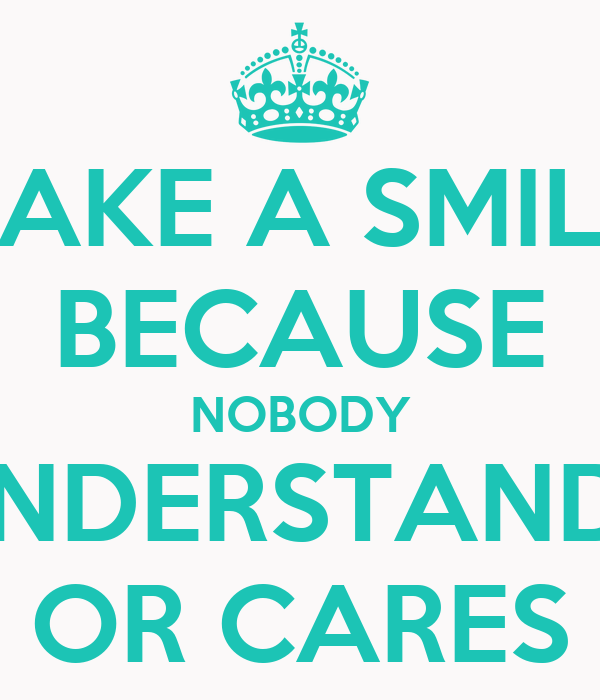 FAKE A SMILE BECAUSE NOBODY UNDERSTANDS OR CARES