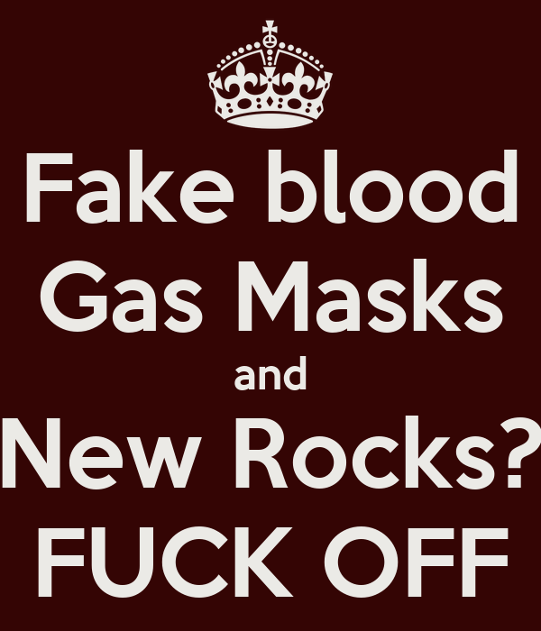 Fake blood Gas Masks and New Rocks? FUCK OFF