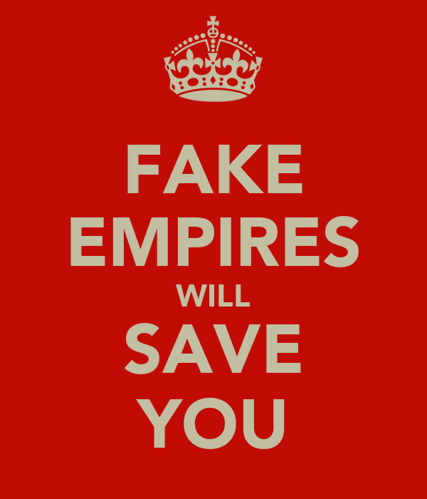 FAKE EMPIRES WILL SAVE YOU