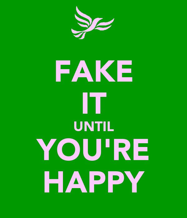 FAKE IT UNTIL YOU'RE HAPPY