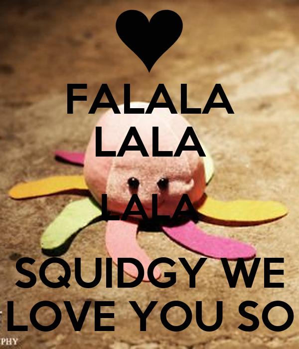 FALALA LALA LALA SQUIDGY WE LOVE YOU SO