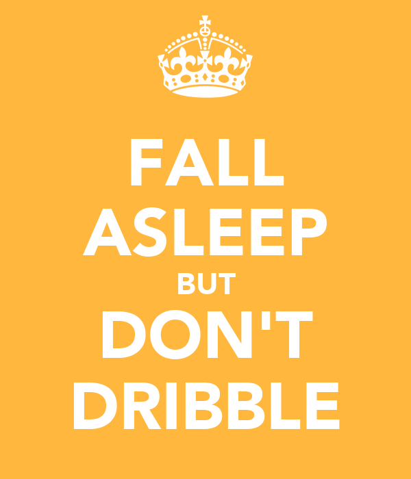 FALL ASLEEP BUT DON'T DRIBBLE
