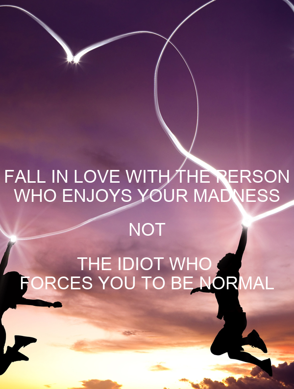 FALL IN LOVE WITH THE PERSON WHO ENJOYS YOUR MADNESS NOT THE IDIOT WHO  FORCES YOU TO BE NORMAL