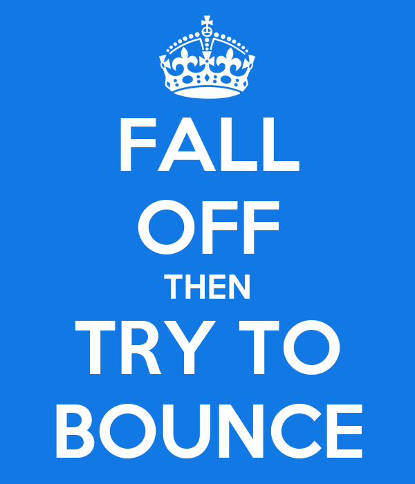 FALL OFF THEN TRY TO BOUNCE