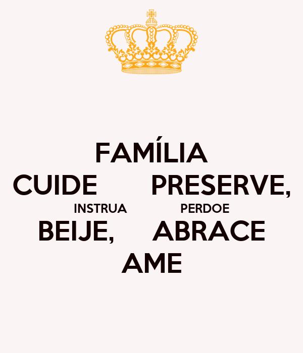 FAMÍLIA CUIDE       PRESERVE, INSTRUA               PERDOE BEIJE,     ABRACE AME