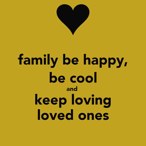 family be happy, be cool and  keep loving loved ones