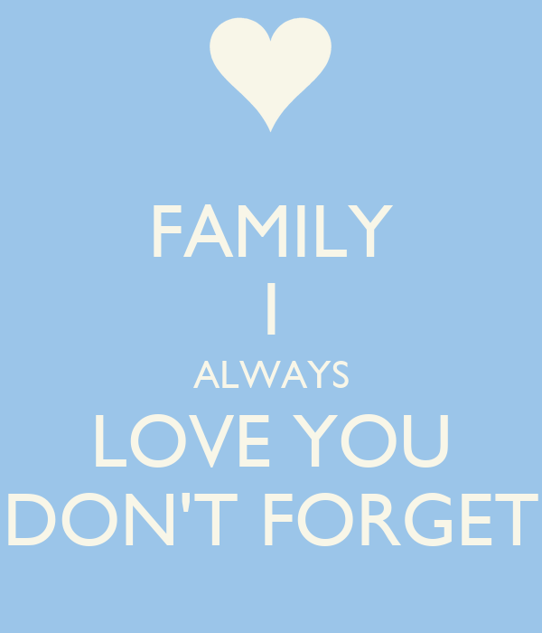 FAMILY I ALWAYS LOVE YOU DON'T FORGET