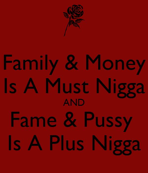 Family & Money Is A Must Nigga AND Fame & Pussy  Is A Plus Nigga