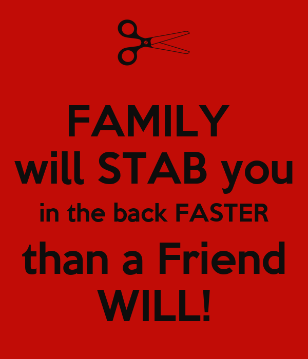FAMILY  will STAB you in the back FASTER than a Friend WILL!