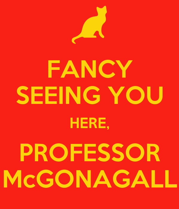FANCY SEEING YOU HERE, PROFESSOR McGONAGALL