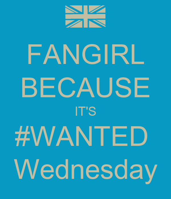 FANGIRL BECAUSE IT'S #WANTED  Wednesday