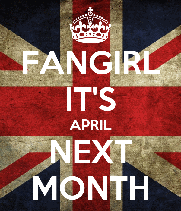 FANGIRL IT'S APRIL NEXT MONTH