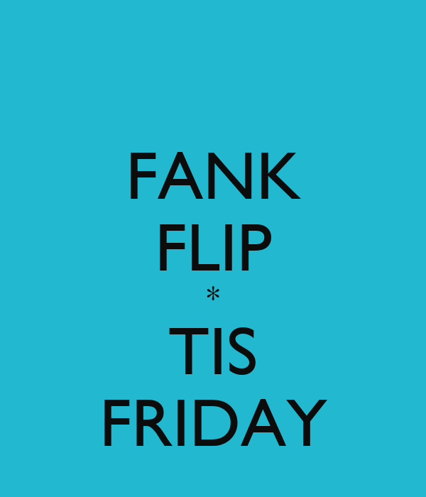 FANK FLIP * TIS FRIDAY