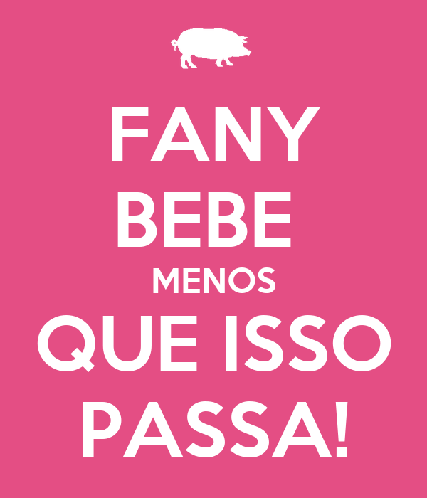 FANY BEBE  MENOS QUE ISSO PASSA!