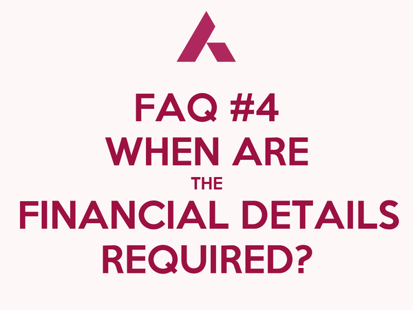 FAQ #4 WHEN ARE THE FINANCIAL DETAILS REQUIRED?