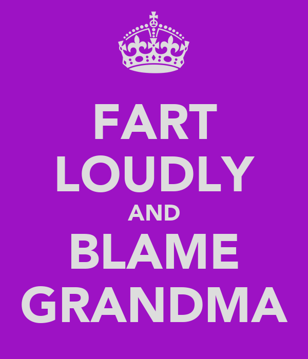 FART LOUDLY AND BLAME GRANDMA