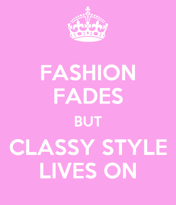FASHION FADES BUT CLASSY STYLE LIVES ON