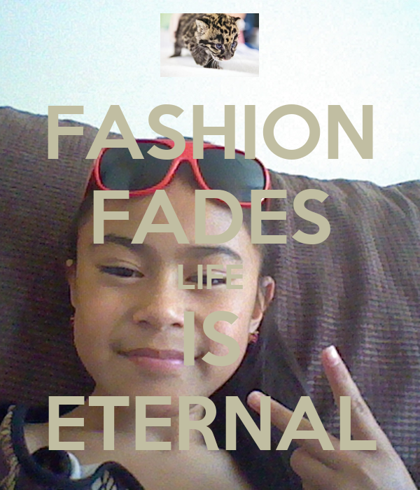 FASHION FADES LIFE IS ETERNAL