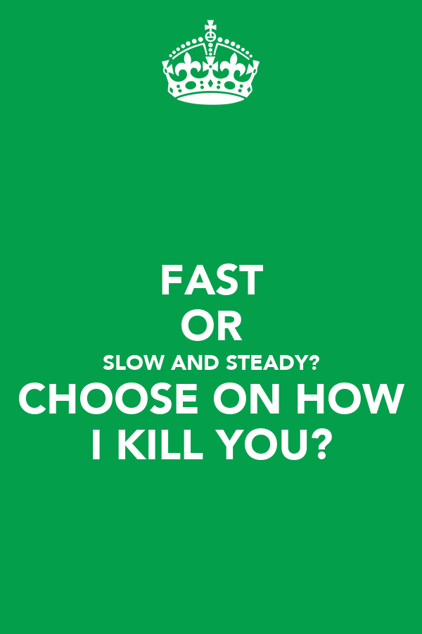 FAST OR SLOW AND STEADY? CHOOSE ON HOW I KILL YOU?