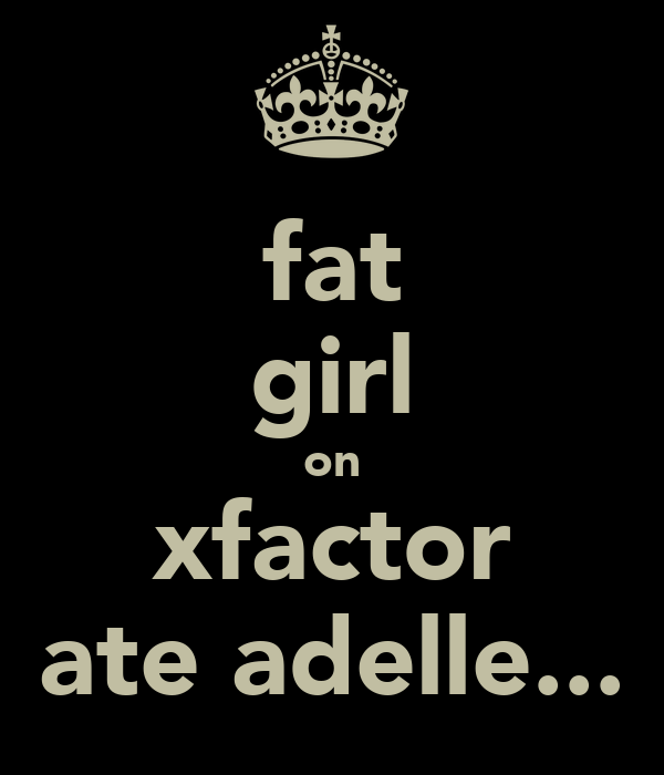 fat girl on xfactor ate adelle...