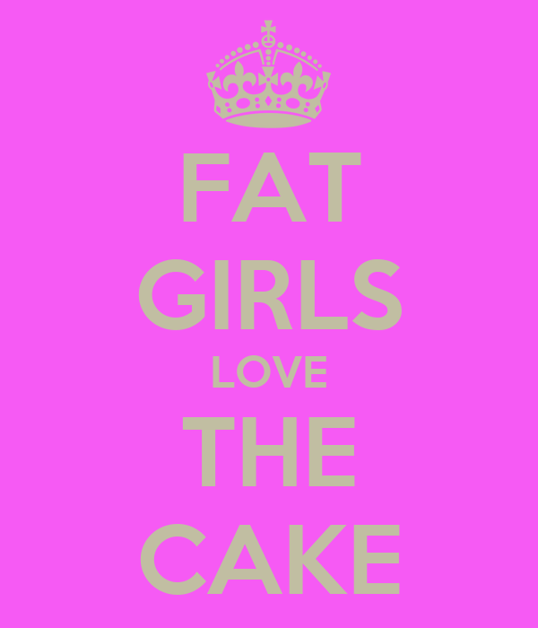 FAT GIRLS LOVE THE CAKE