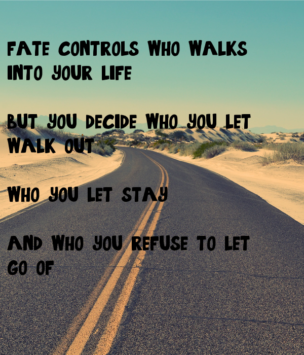 fate controls who walks  into your life,  but you decide who you let walk out,  who you let stay  and who you refuse to let go of