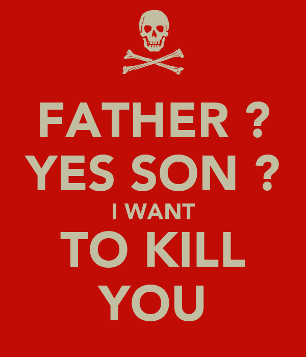 FATHER ? YES SON ? I WANT TO KILL YOU