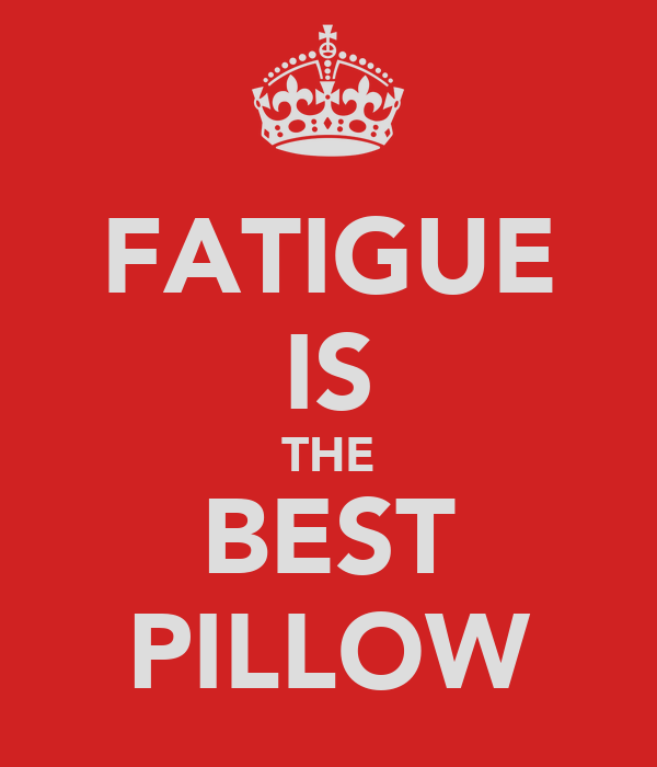 FATIGUE IS THE BEST PILLOW