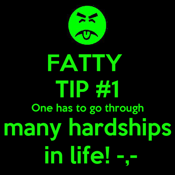 FATTY  TIP #1 One has to go through many hardships  in life! -,-