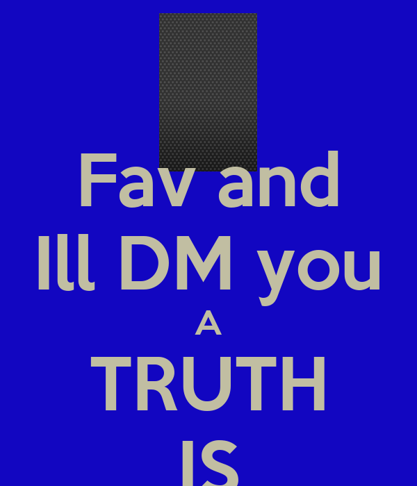 Fav and Ill DM you A TRUTH IS